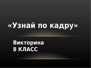 Викторина 8 КЛАСС «Узнай по кадру»