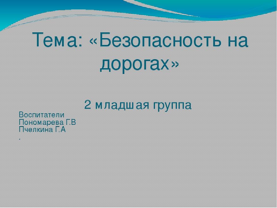 Тема: «Безопасность на дорогах» 2 младшая группа Воспитатели Пономарева Г.В П...