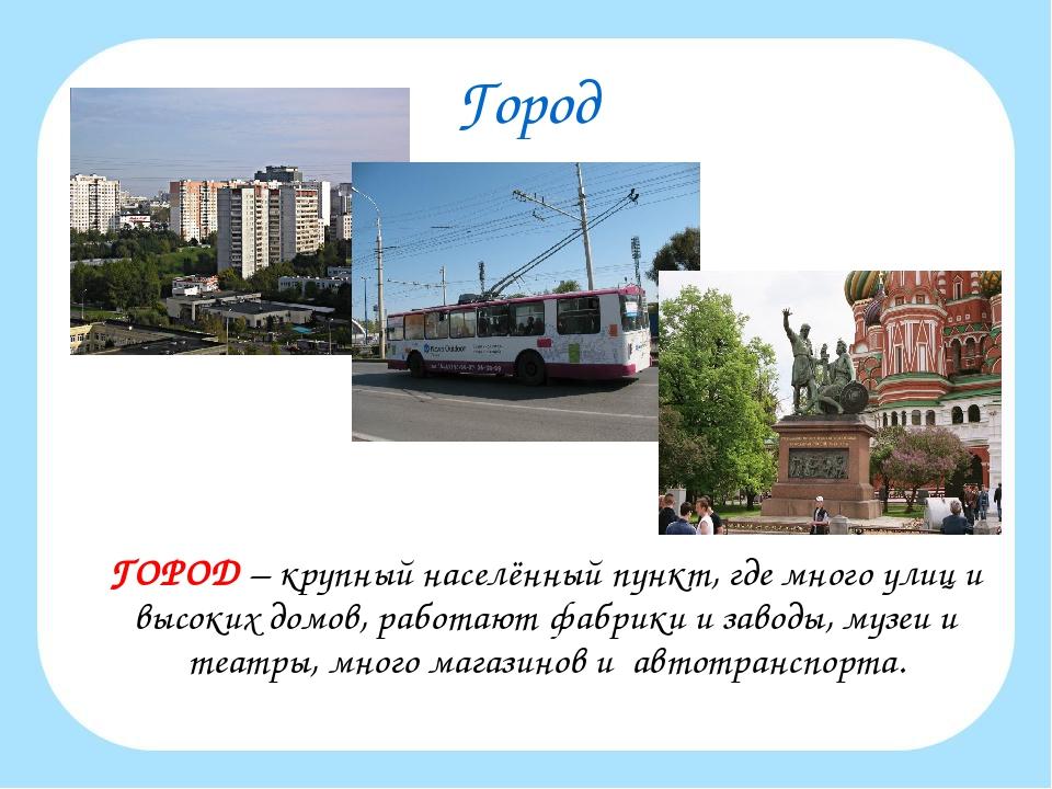 Город ГОРОД – крупный населённый пункт, где много улиц и высоких домов, рабо...