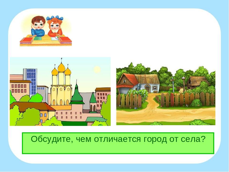 Обсудите, чем отличается город от села?