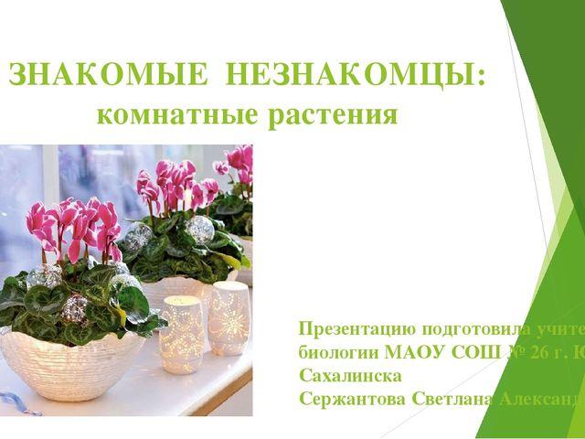 ЗНАКОМЫЕ НЕЗНАКОМЦЫ: комнатные растения Презентацию подготовила учитель биоло...