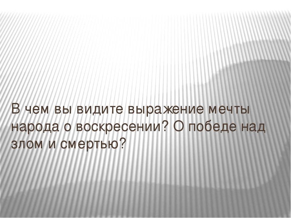 В чем вы видите выражение мечты народа о воскресении? О победе над злом и сме...