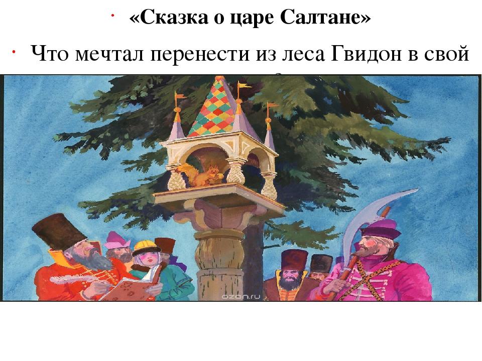 «Сказка о царе Салтане» Что мечтал перенести из леса Гвидон в свой город? (Чу...