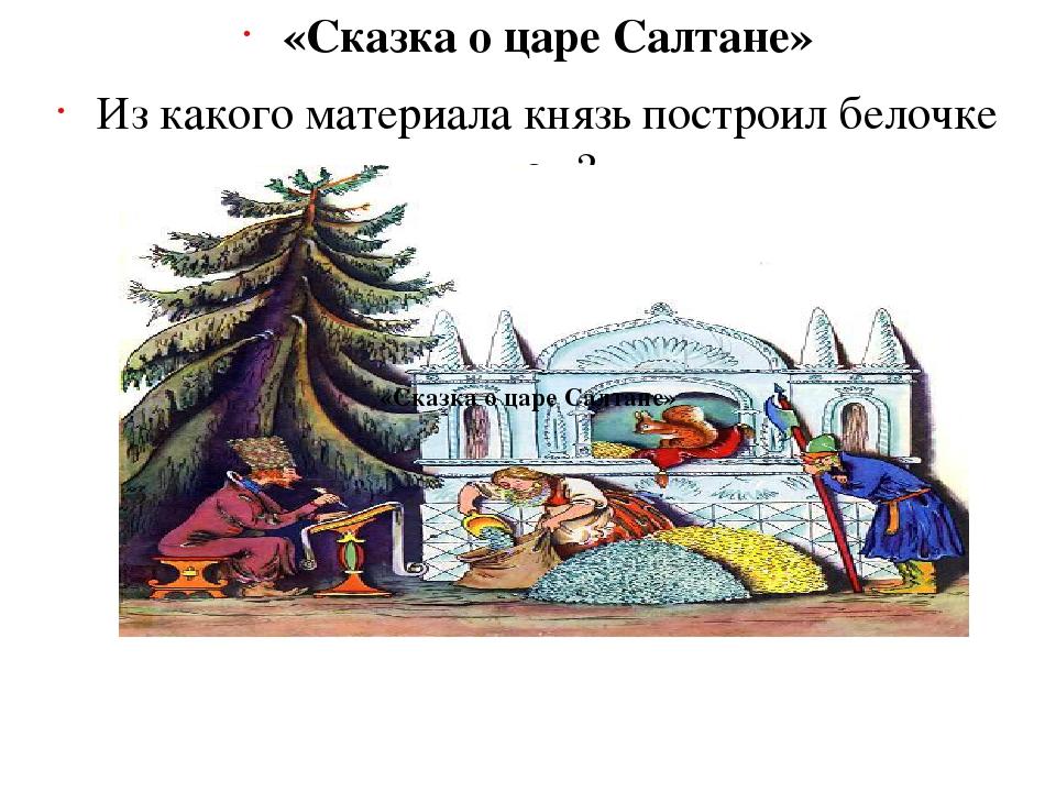 «Сказка о царе Салтане» Из какого материала князь построил белочке дом? (Из х...