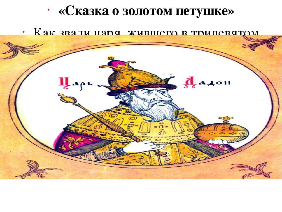 «Сказка о золотом петушке» Как звали царя, жившего в тридевятом царстве? (Дад...