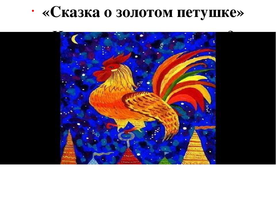 «Сказка о золотом петушке» Что подарил мудрец царю? (Золотого петушка)