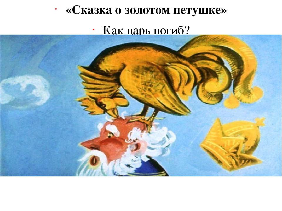 «Сказка о золотом петушке» Как царь погиб? (Его клюнул золотой петушок)