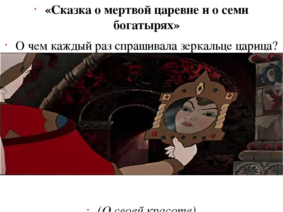 «Сказка о мертвой царевне и о семи богатырях» О чем каждый раз спрашивала зер...