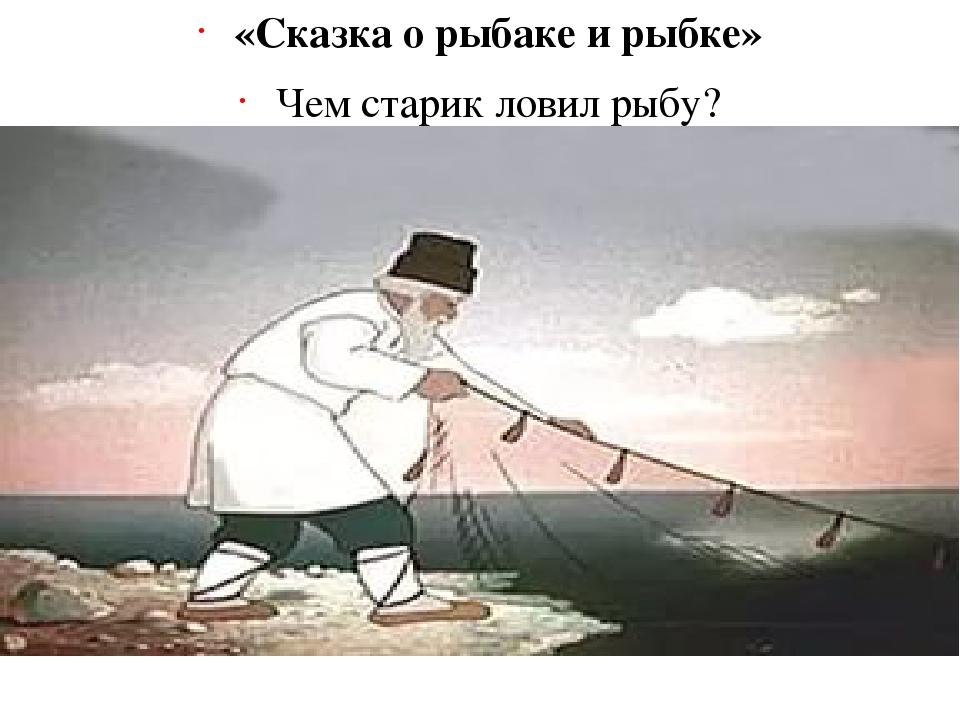«Сказка о рыбаке и рыбке» Чем старик ловил рыбу? (Неводом)