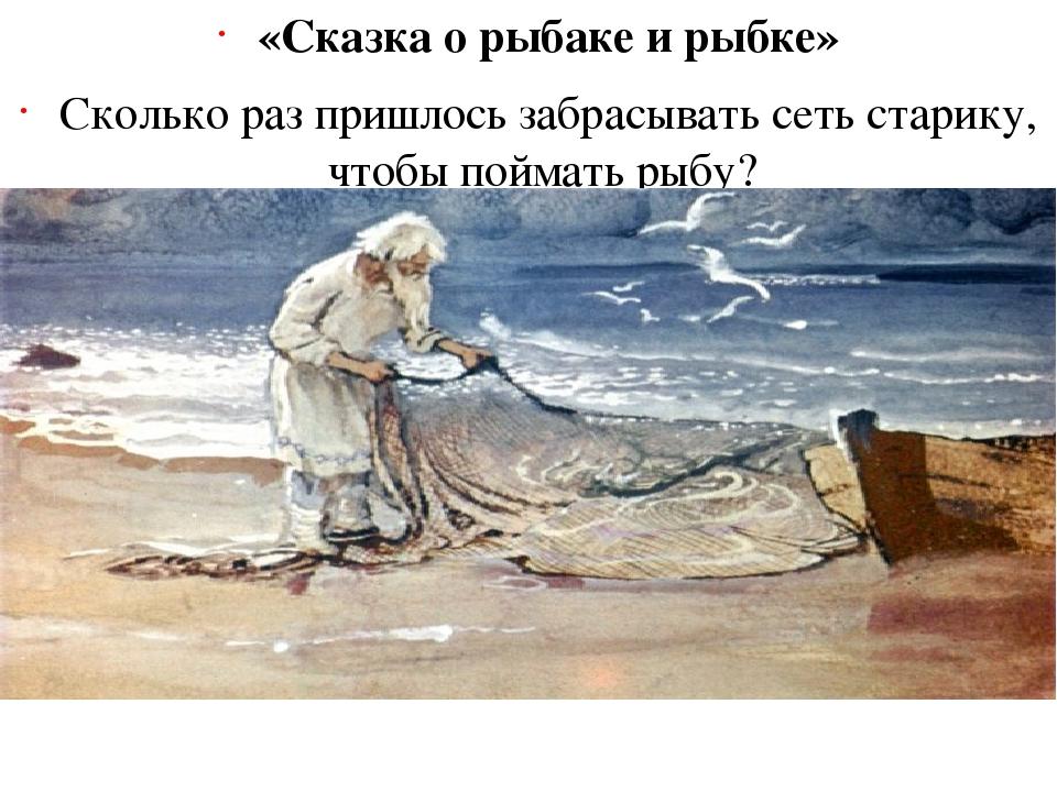 «Сказка о рыбаке и рыбке» Сколько раз пришлось забрасывать сеть старику, чтоб...