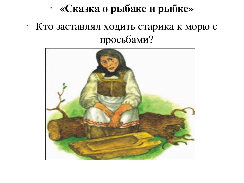 «Сказка о рыбаке и рыбке» Кто заставлял ходить старика к морю с просьбами? (С...