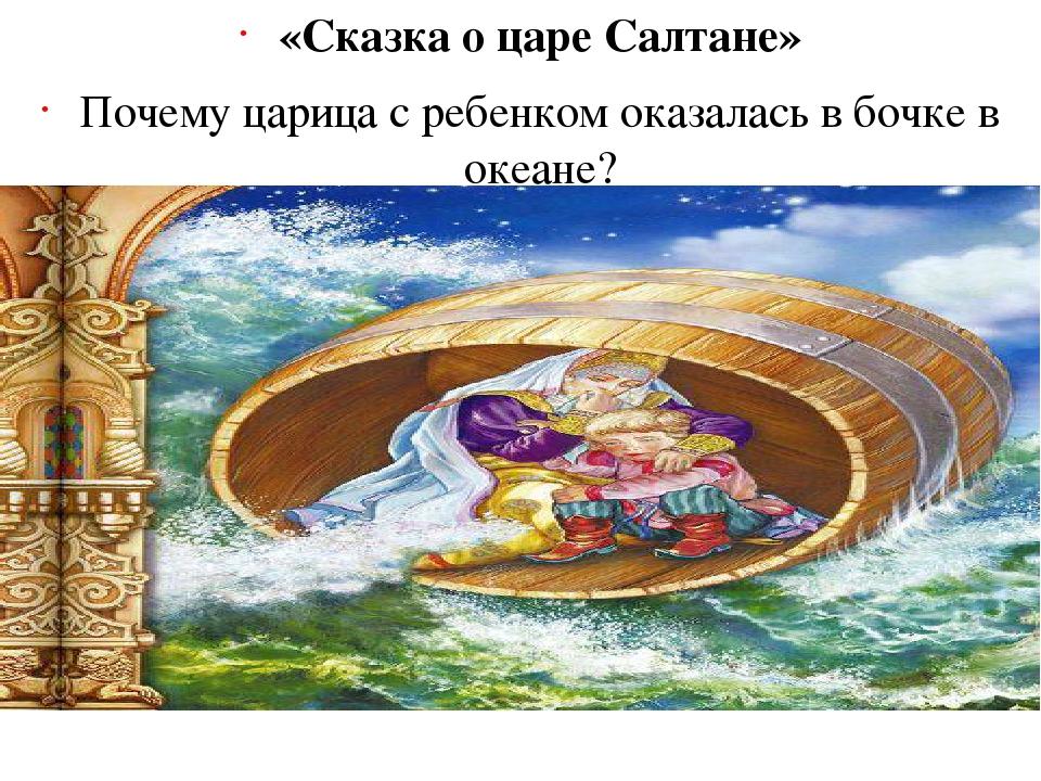«Сказка о царе Салтане» Почему царица с ребенком оказалась в бочке в океане?...