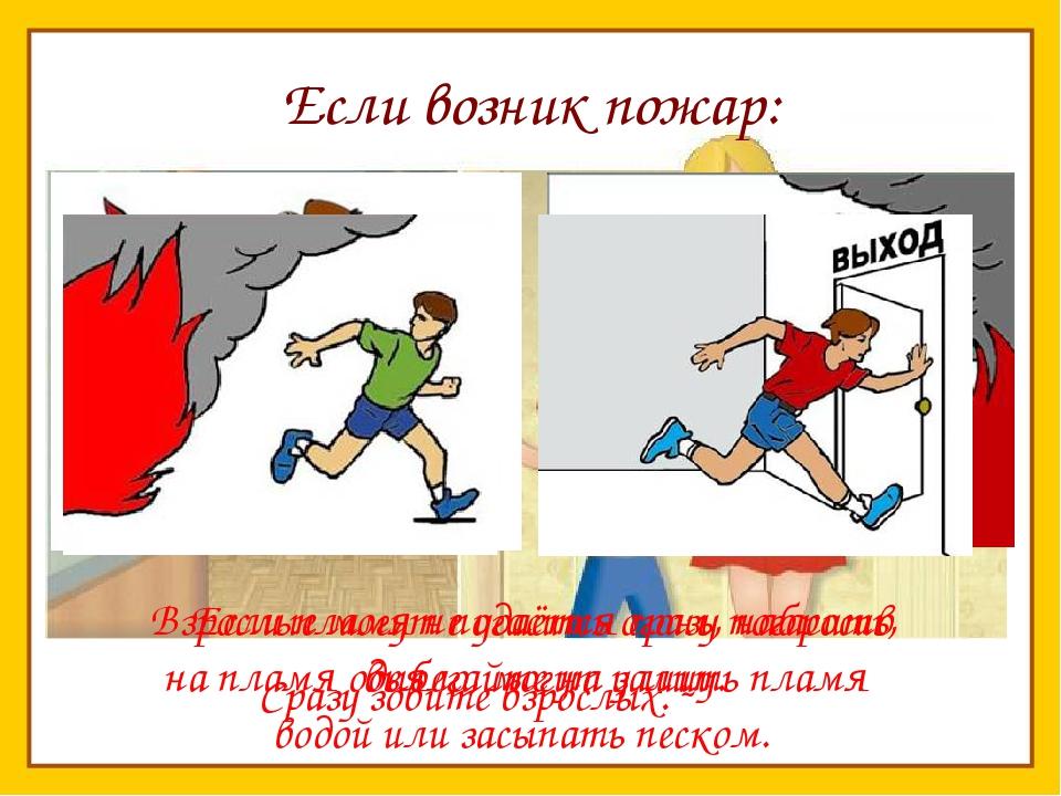 Если возник пожар: Сразу зовите взрослых. Взрослые могут погасить огонь, набр...