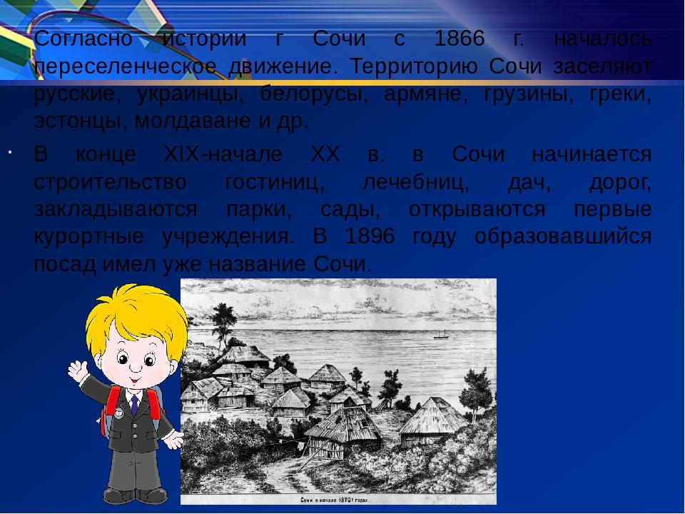 Согласно истории г Сочи с 1866 г. началось переселенческое движение. Территор...