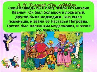 Один медведь был отец, звали его Михаил Иваныч. Он был большой и лохматый. Д