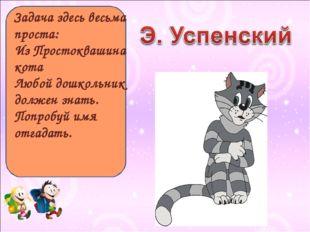 Задача здесь весьма проста: Из Простоквашина кота Любой дошкольник должен зна