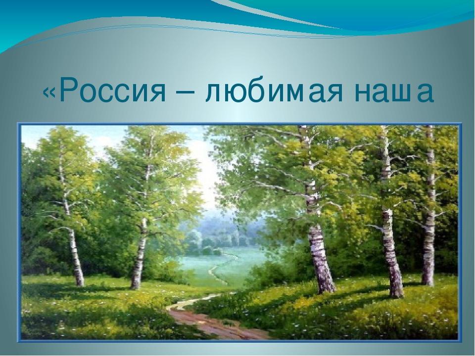 «Россия – любимая наша страна…»