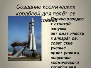Создание космических кораблей для полётов человека Прочно овладев техникой за