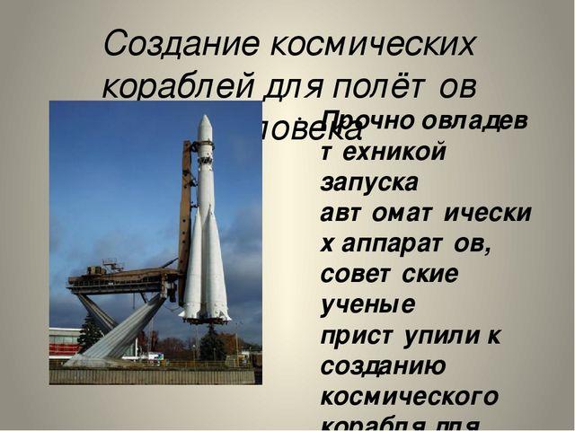 Создание космических кораблей для полётов человека Прочно овладев техникой за...