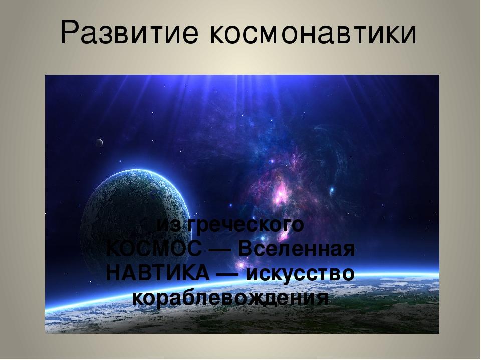 Развитие космонавтики из греческого КОСМОС — Вселенная НАВТИКА — искусство ко...
