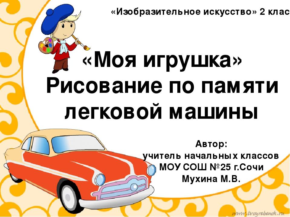 «Моя игрушка» Рисование по памяти легковой машины Автор: учитель начальных кл...