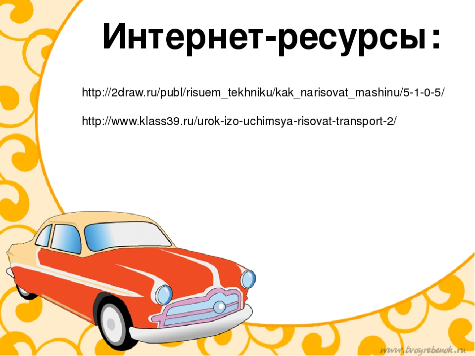 Интернет-ресурсы: http://2draw.ru/publ/risuem_tekhniku/kak_narisovat_mashinu/...
