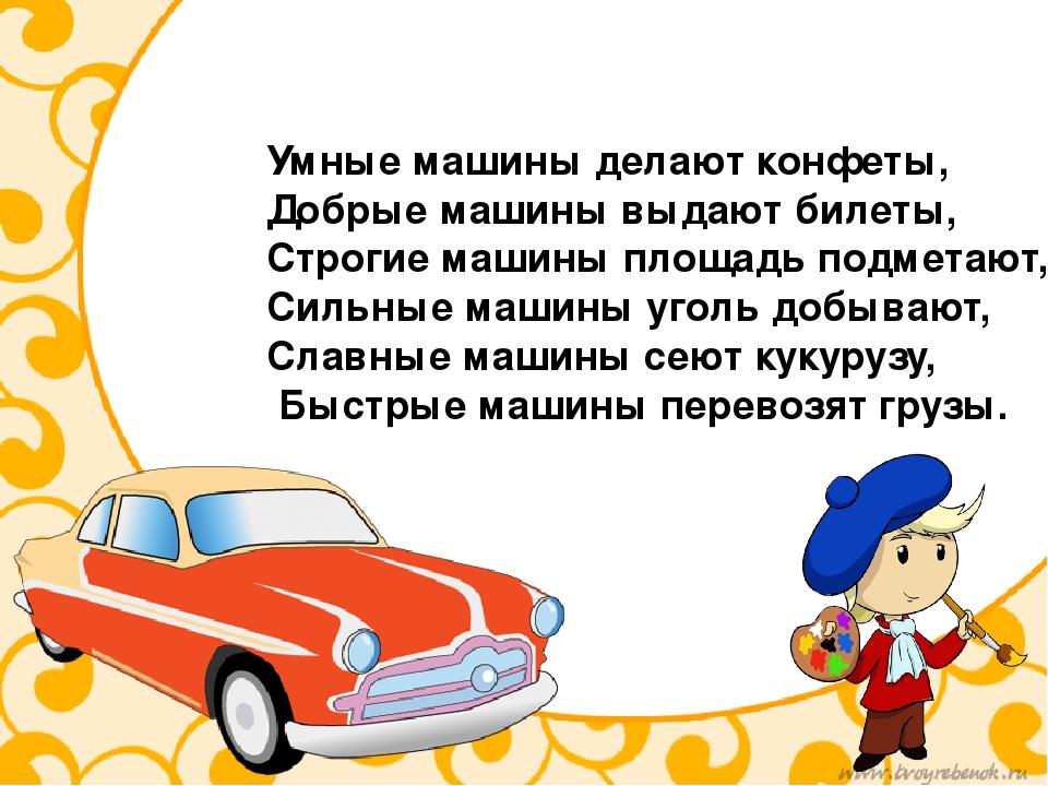 Умные машины делают конфеты, Добрые машины выдают билеты, Строгие машины площ...