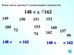 148 < < 162 148 < < 162 153 Какие числа, кратные 9, удовлетворяют неравенству