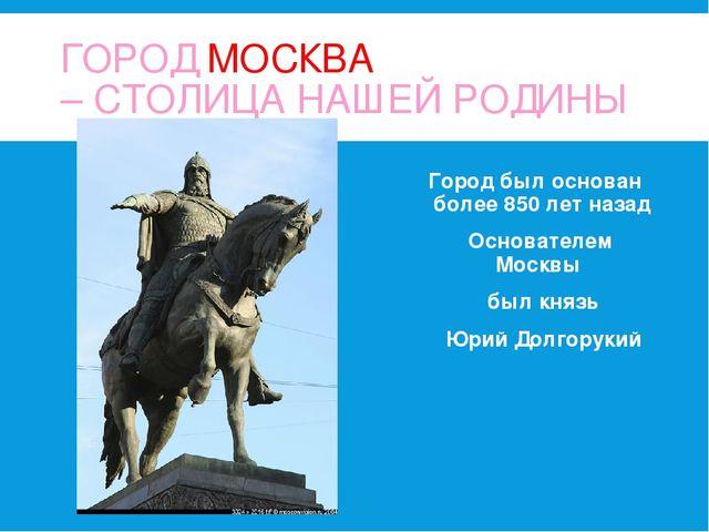 ГОРОД МОСКВА – СТОЛИЦА НАШЕЙ РОДИНЫ Город был основан более 850 лет назад Осн...