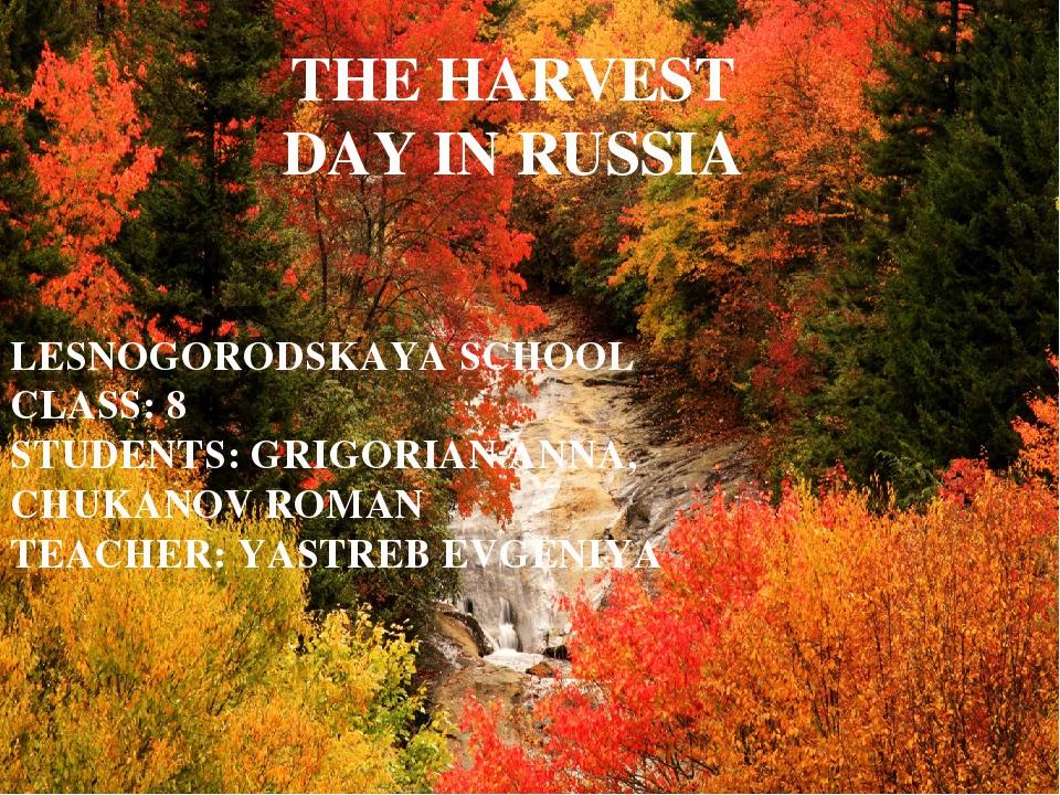 THE HARVEST DAY IN RUSSIA LESNOGORODSKAYA SCHOOL CLASS: 8 STUDENTS: GRIGORIAN...