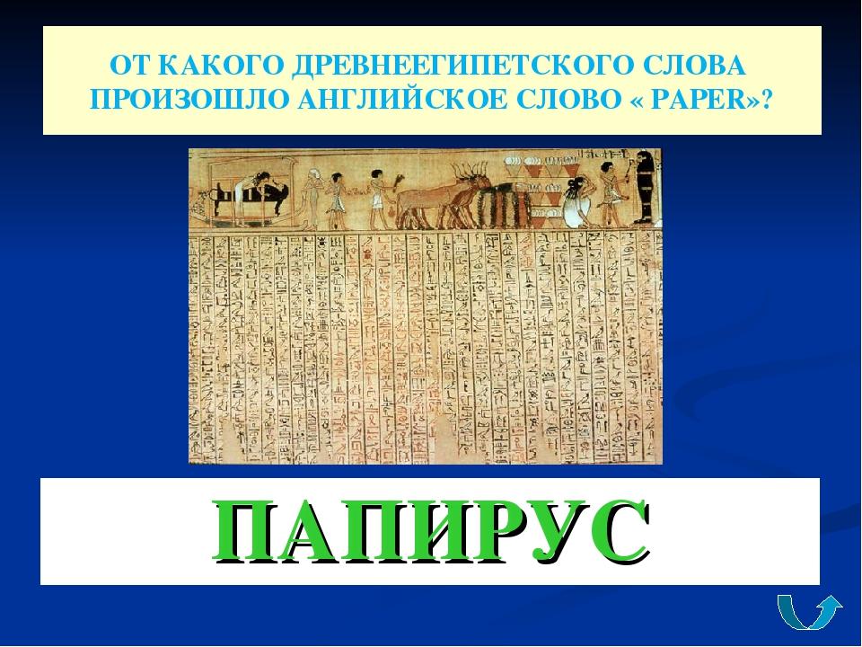 ОТ КАКОГО ДРЕВНЕЕГИПЕТСКОГО СЛОВА ПРОИЗОШЛО АНГЛИЙСКОЕ СЛОВО « PAPER»? ПАПИРУС