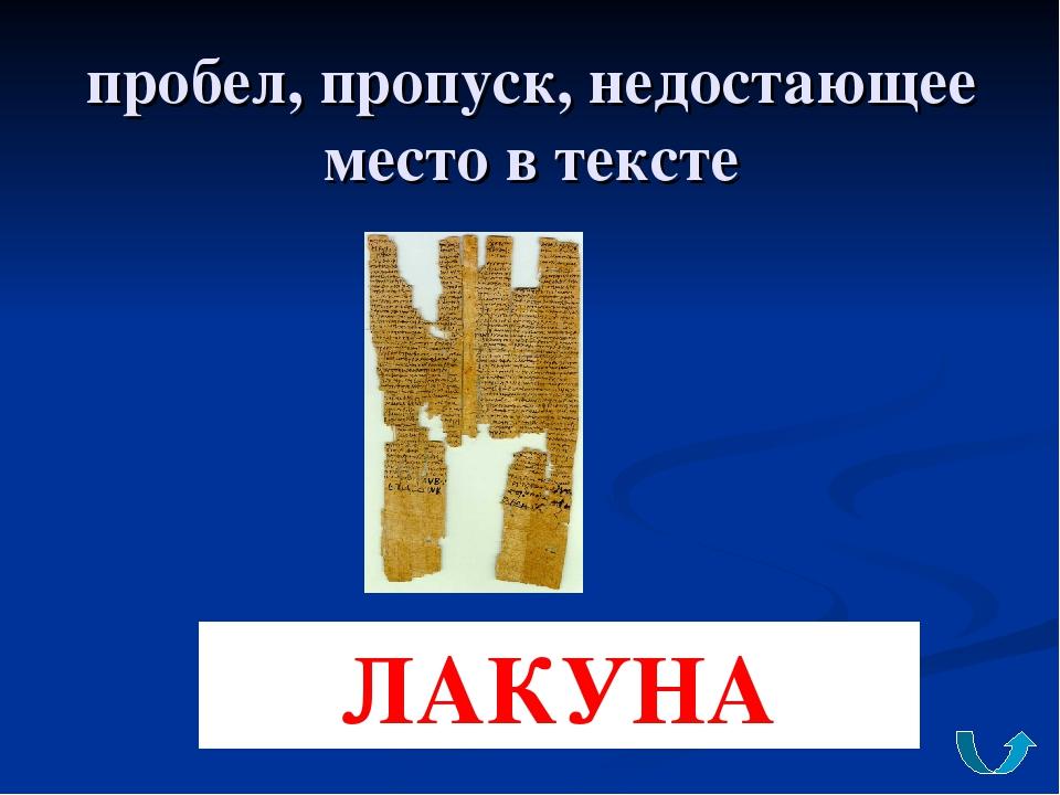 пробел, пропуск, недостающее место в тексте ЛАКУНА