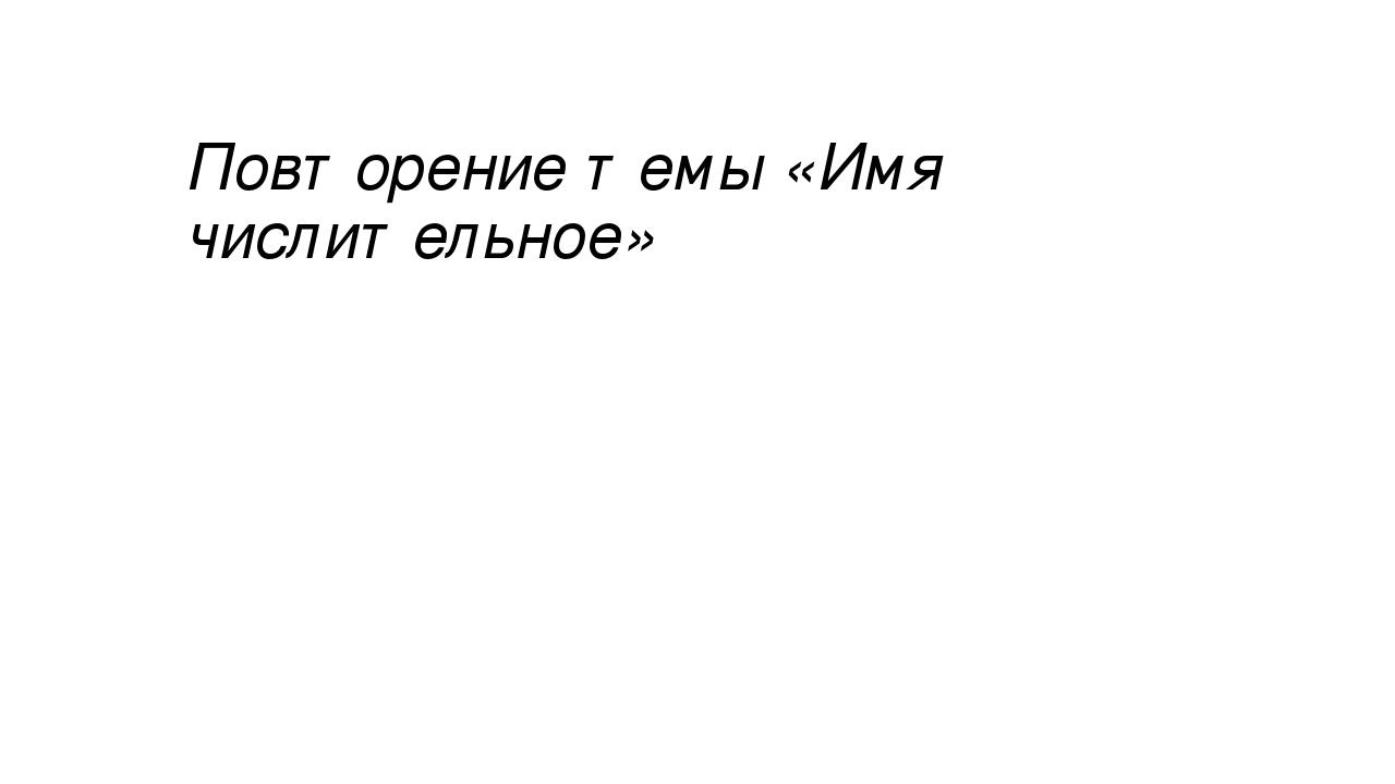 Презентация по русскому языку на тему Повторение темы Имя  слайда 1 Повторение темы Имя числительное