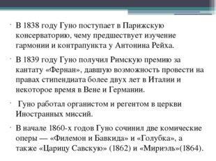 В1838 годуГуно поступает в Парижскую консерваторию, чему предшествует изуч