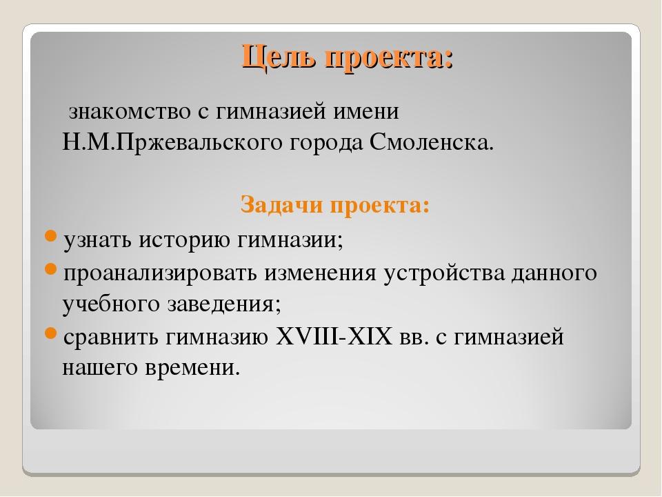 Цель проекта: знакомство с гимназией имени Н.М.Пржевальского города Смоленска...