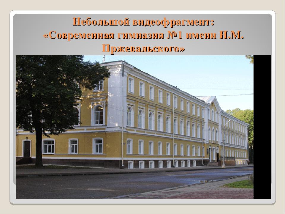 Небольшой видеофрагмент: «Современная гимназия №1 имени Н.М. Пржевальского»