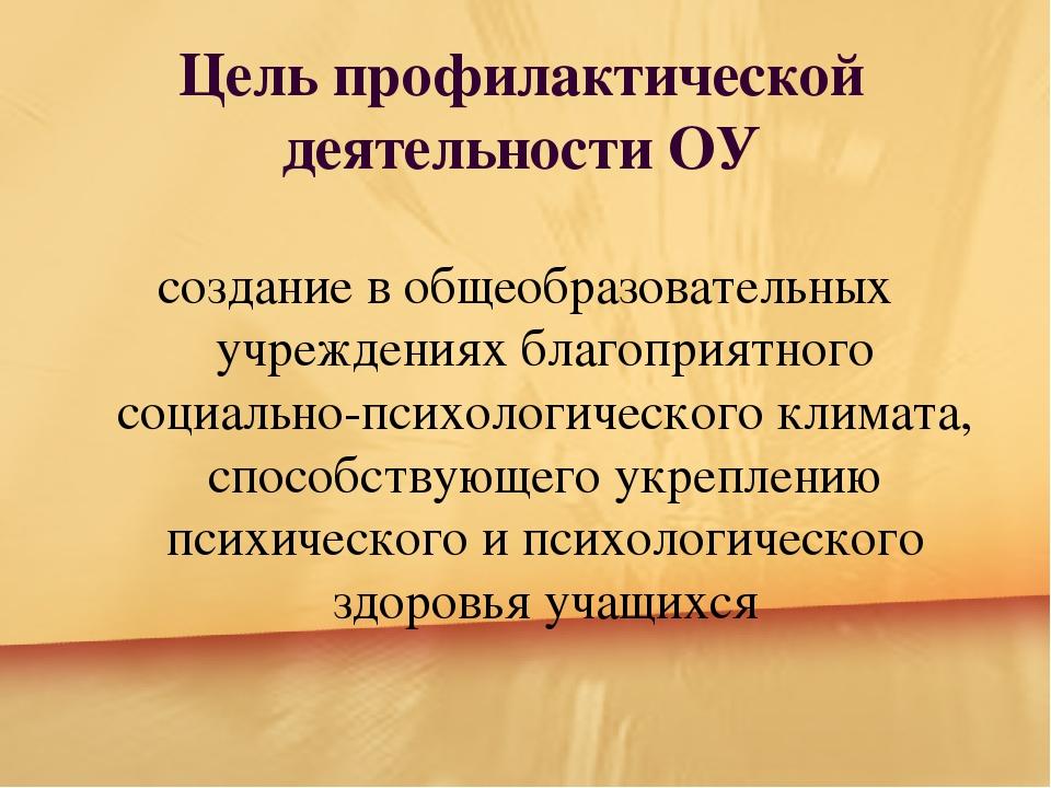 Цель профилактической деятельности ОУ создание в oбщеoбразoвательных учрежде...