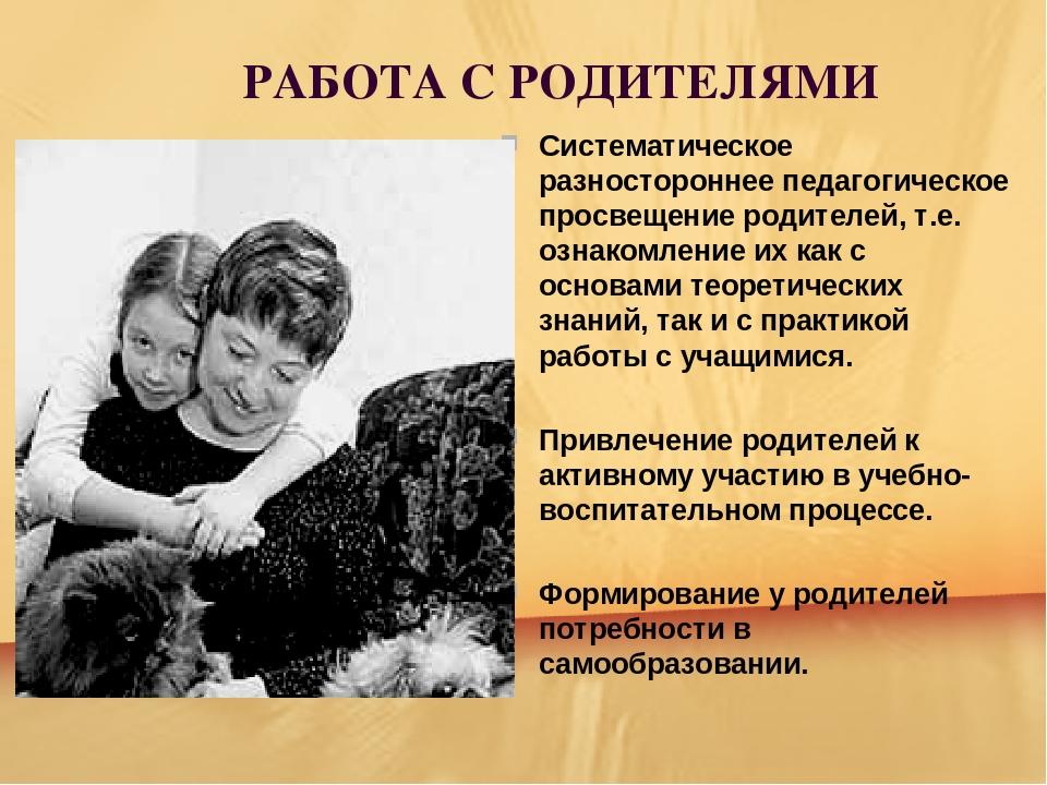 РАБОТА С РОДИТЕЛЯМИ Систематическое разностороннее педагогическое просвещени...