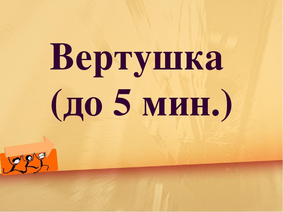 Вертушка (до 5 мин.)