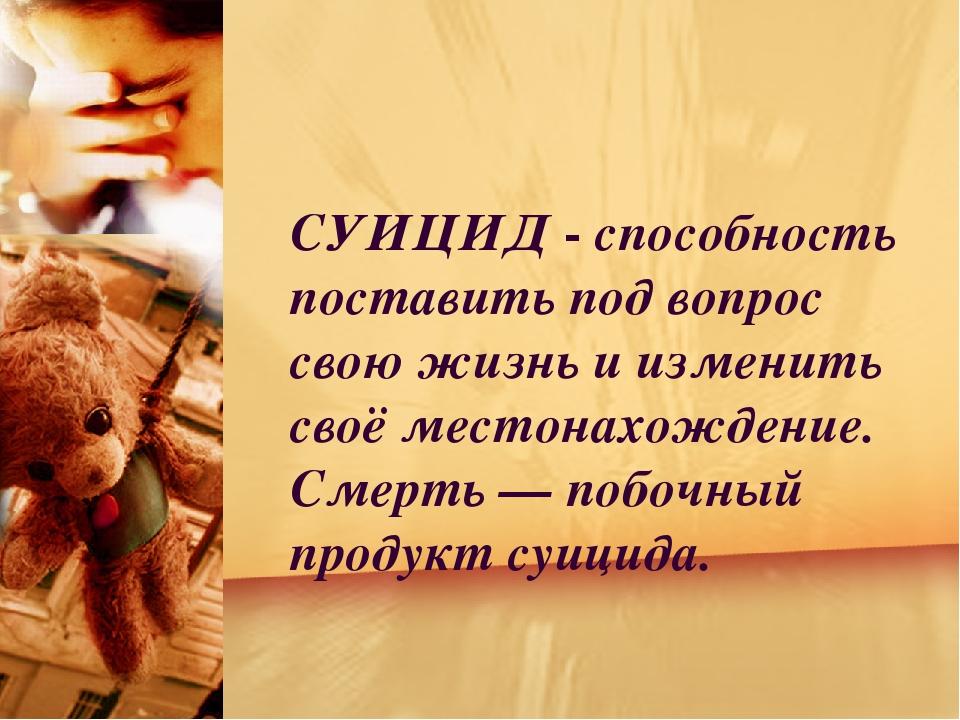 СУИЦИД - способность поставить под вопрос свою жизнь и изменить своё местона...
