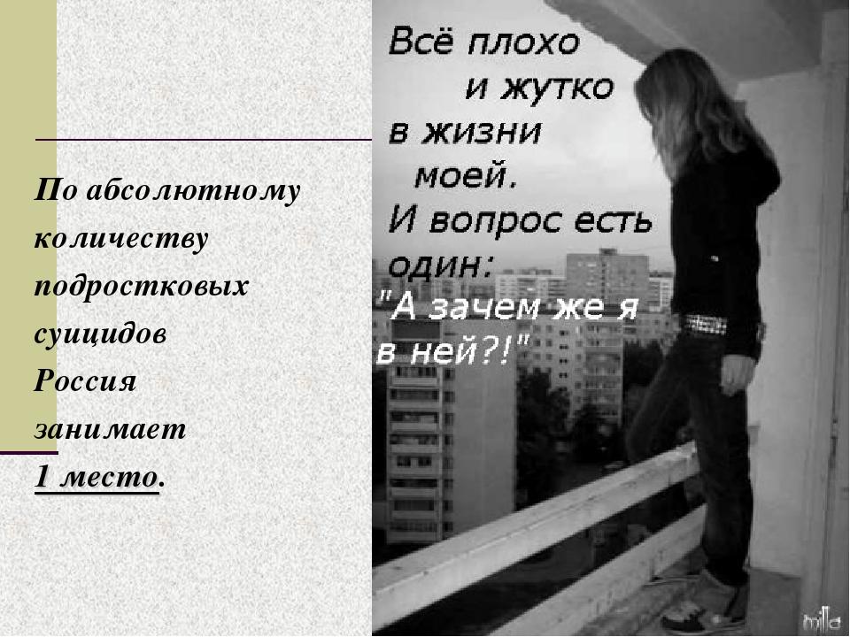 По абсолютному количеству подростковых суицидов Россия занимает 1 место.