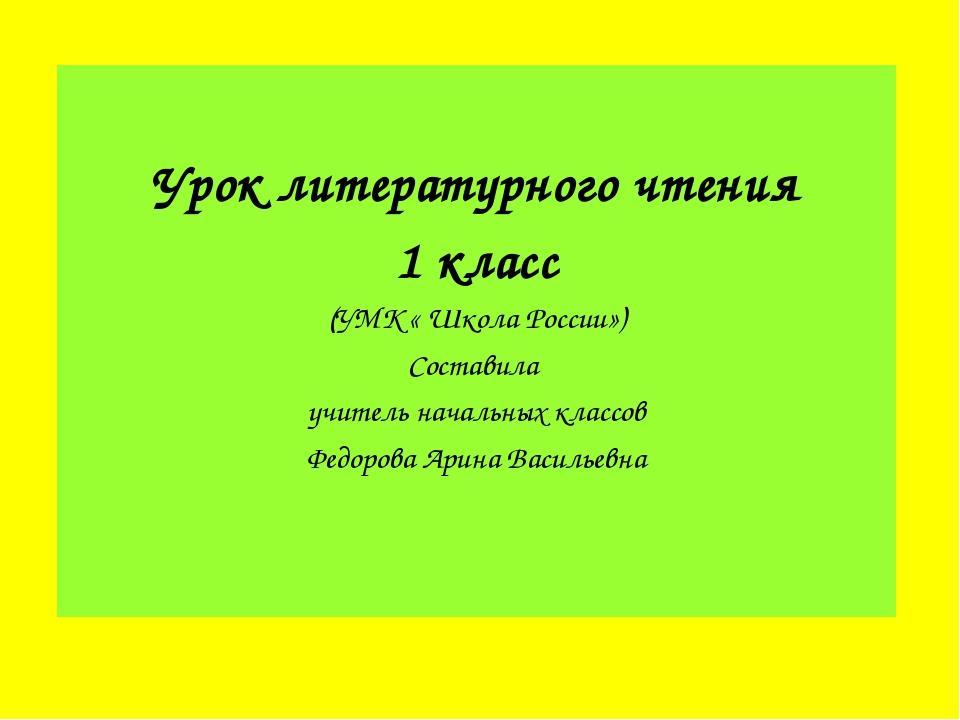 Урок литературного чтения 1 класс (УМК « Школа России») Составила учитель на...