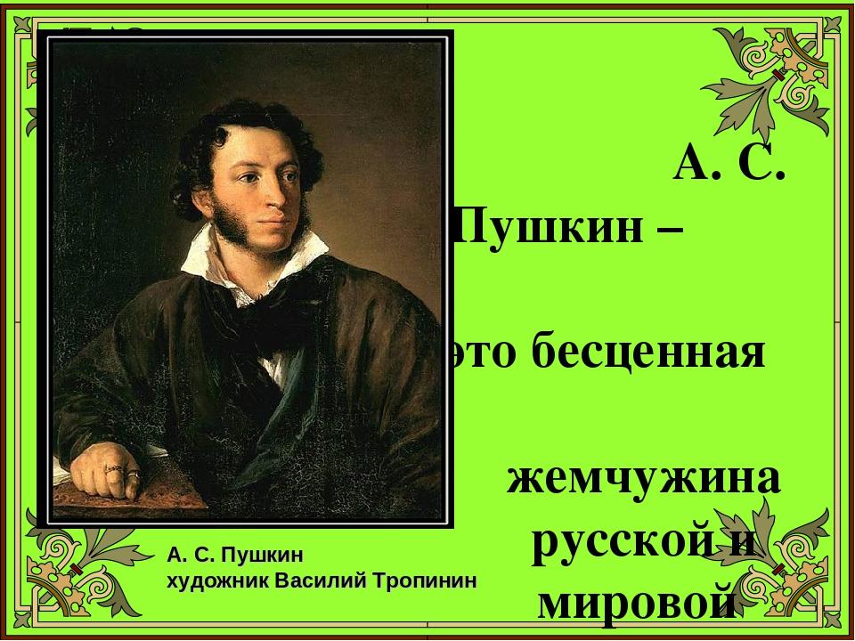 А. С. Пушкин – это бесценная жемчужина русской и мировой литературы А. С. Пу...