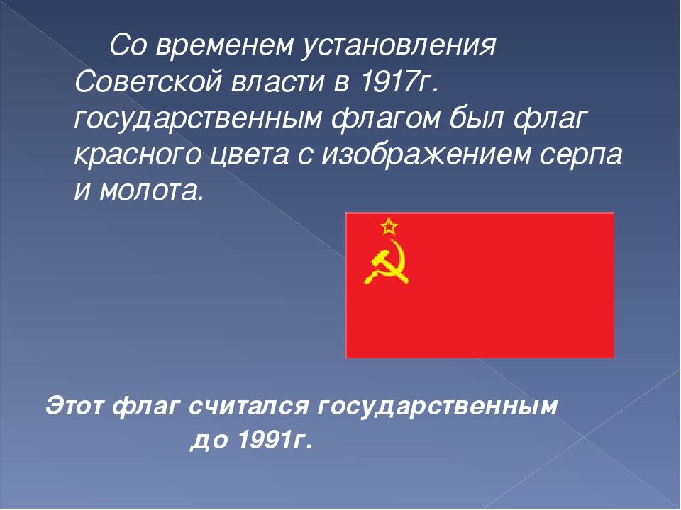 Со временем установления Советской власти в 1917г. государственным флагом б...