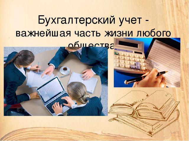Презентация по бухгалтерскому учету на тему История развития  Бухгалтерский учет важнейшая часть жизни любого общества