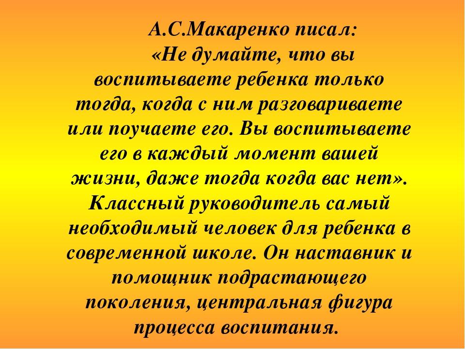 А.С.Макаренко писал: «Не думайте, что вы воспитываете ребенка только тогда,...