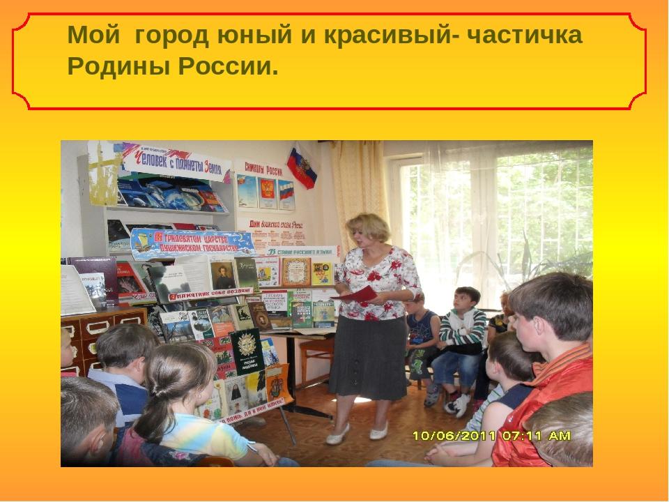 Мой город юный и красивый- частичка Родины России.
