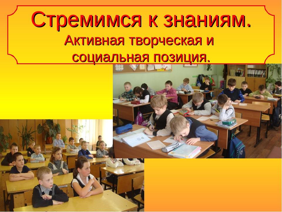 Стремимся к знаниям. Активная творческая и социальная позиция.