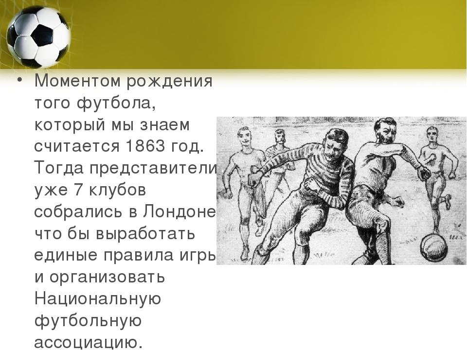 Моментом рождения того футбола, который мы знаем считается 1863 год. Тогда пр...