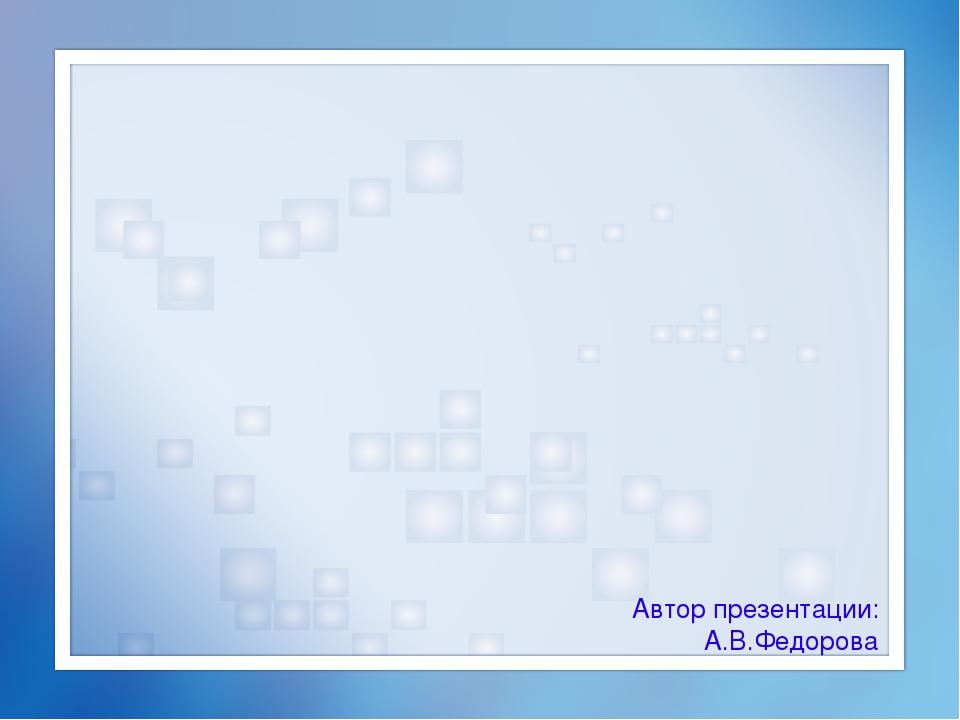 Автор презентации: А.В.Федорова